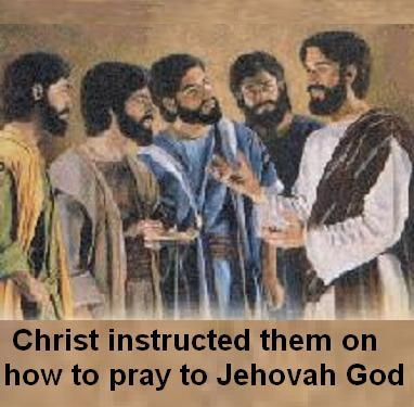 THE LORDS PRAYER WHERE CHRIST INSTRUCTED THEM HOW TO PRAY TO JEHOVAH GOD